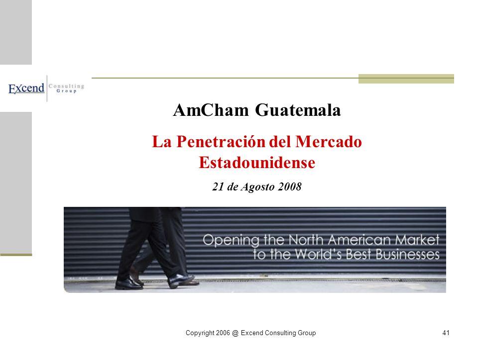 Copyright 2006 @ Excend Consulting Group41 AmCham Guatemala La Penetración del Mercado Estadounidense 21 de Agosto 2008