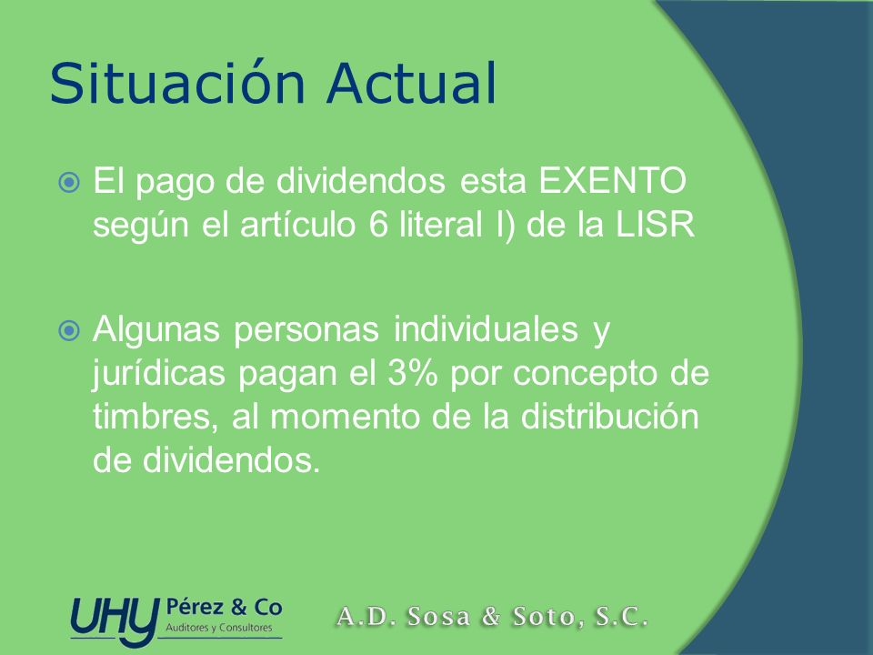 Situación Actual El pago de dividendos esta EXENTO según el artículo 6 literal l) de la LISR Algunas personas individuales y jurídicas pagan el 3% por