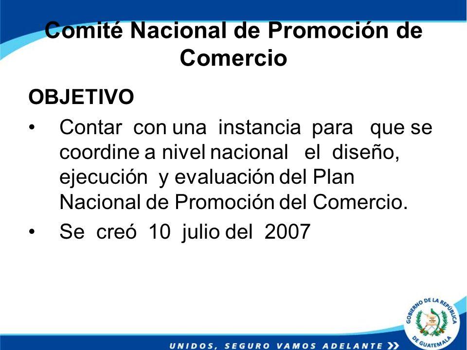 Comité Nacional de Promoción de Comercio OBJETIVO Contar con una instancia para que se coordine a nivel nacional el diseño, ejecución y evaluación del
