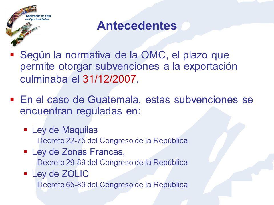 Antecedentes Según la normativa de la OMC, el plazo que permite otorgar subvenciones a la exportación culminaba el 31/12/2007. En el caso de Guatemala