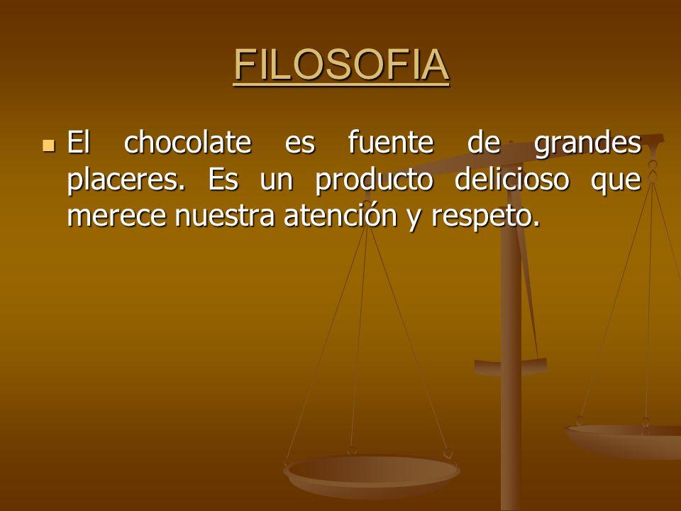 FILOSOFIA El chocolate es fuente de grandes placeres. Es un producto delicioso que merece nuestra atención y respeto. El chocolate es fuente de grande
