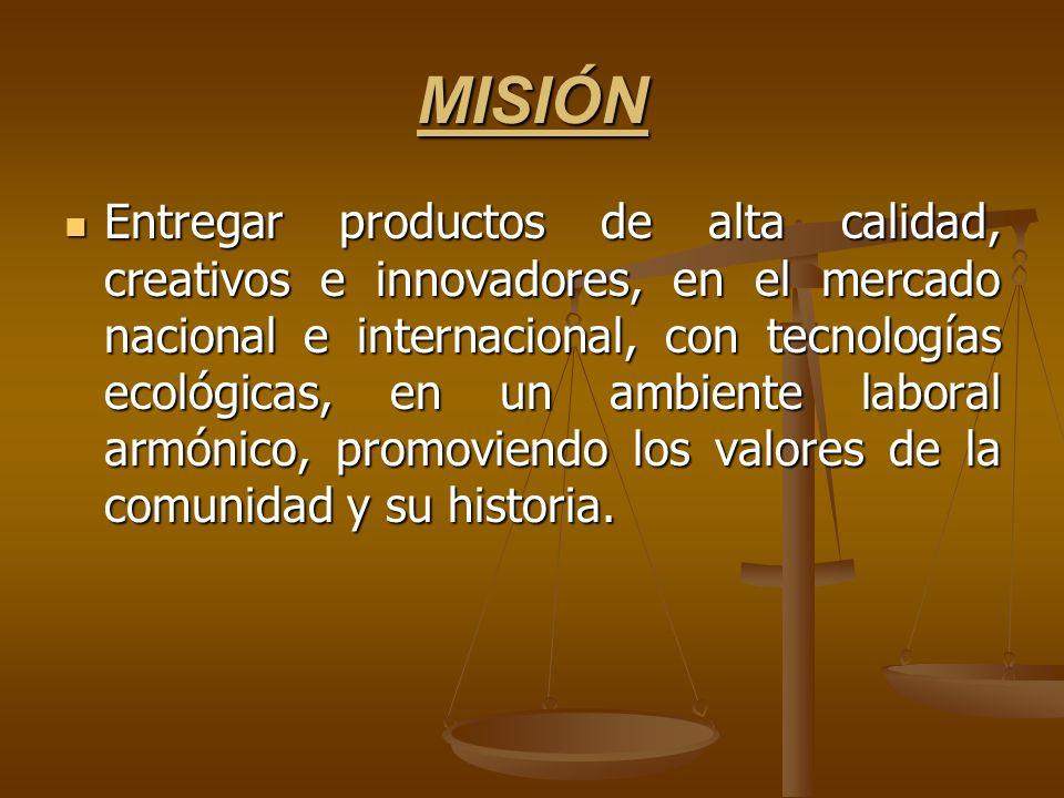 MISIÓN Entregar productos de alta calidad, creativos e innovadores, en el mercado nacional e internacional, con tecnologías ecológicas, en un ambiente