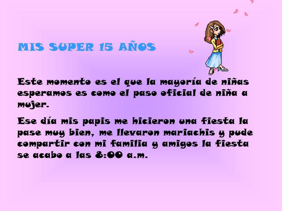 MIS SUPER 15 AÑOS Este momento es el que la mayoría de niñas esperamos es como el paso oficial de niña a mujer.