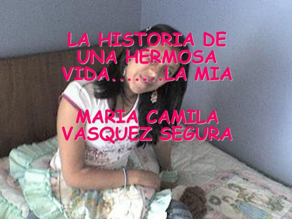 LA HISTORIA DE UNA HERMOSA VIDA.......LA MIA MARIA CAMILA VASQUEZ SEGURA