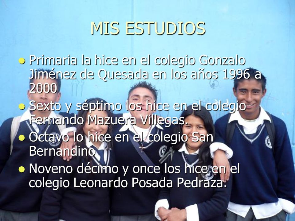 MIS ESTUDIOS Primaria la hice en el colegio Gonzalo Jiménez de Quesada en los años 1996 a 2000 Sexto y séptimo los hice en el colegio Fernando Mazuera
