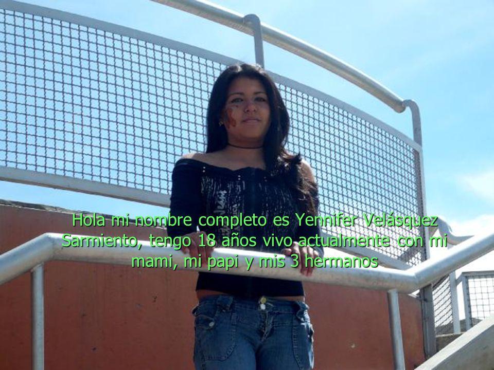 Hola mi nombre completo es Yennifer Velásquez Sarmiento, tengo 18 años vivo actualmente con mi mami, mi papi y mis 3 hermanos