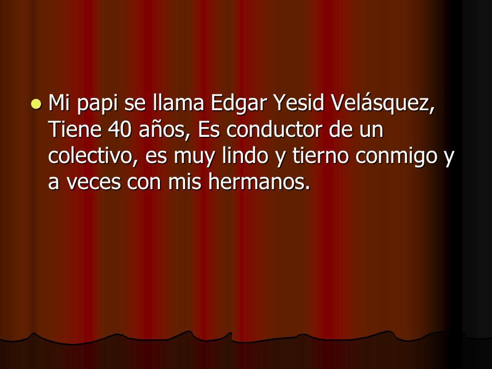 Mi papi se llama Edgar Yesid Velásquez, Tiene 40 años, Es conductor de un colectivo, es muy lindo y tierno conmigo y a veces con mis hermanos.