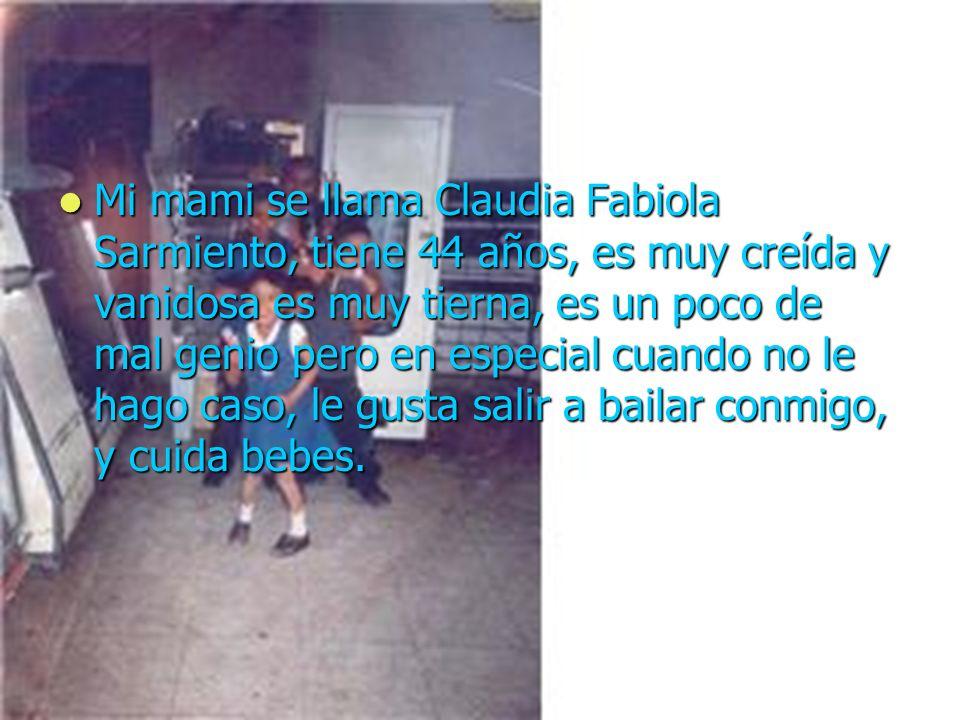 Mi mami se llama Claudia Fabiola Sarmiento, tiene 44 años, es muy creída y vanidosa es muy tierna, es un poco de mal genio pero en especial cuando no