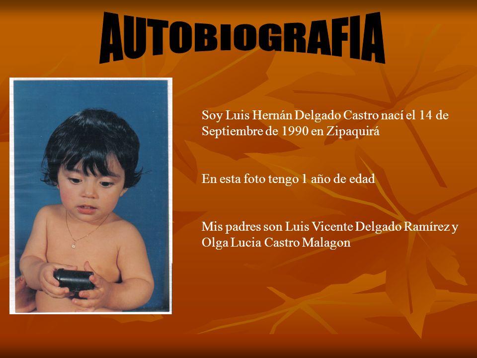 Soy Luis Hernán Delgado Castro nací el 14 de Septiembre de 1990 en Zipaquirá En esta foto tengo 1 año de edad Mis padres son Luis Vicente Delgado Ramírez y Olga Lucia Castro Malagon