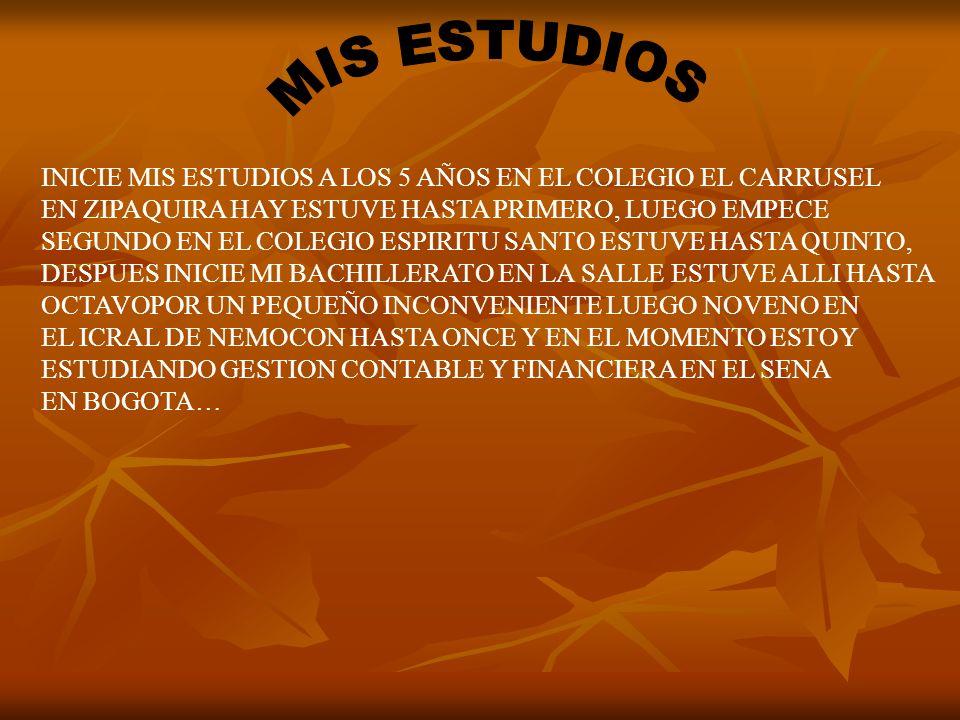 INICIE MIS ESTUDIOS A LOS 5 AÑOS EN EL COLEGIO EL CARRUSEL EN ZIPAQUIRA HAY ESTUVE HASTA PRIMERO, LUEGO EMPECE SEGUNDO EN EL COLEGIO ESPIRITU SANTO ESTUVE HASTA QUINTO, DESPUES INICIE MI BACHILLERATO EN LA SALLE ESTUVE ALLI HASTA OCTAVOPOR UN PEQUEÑO INCONVENIENTE LUEGO NOVENO EN EL ICRAL DE NEMOCON HASTA ONCE Y EN EL MOMENTO ESTOY ESTUDIANDO GESTION CONTABLE Y FINANCIERA EN EL SENA EN BOGOTA…