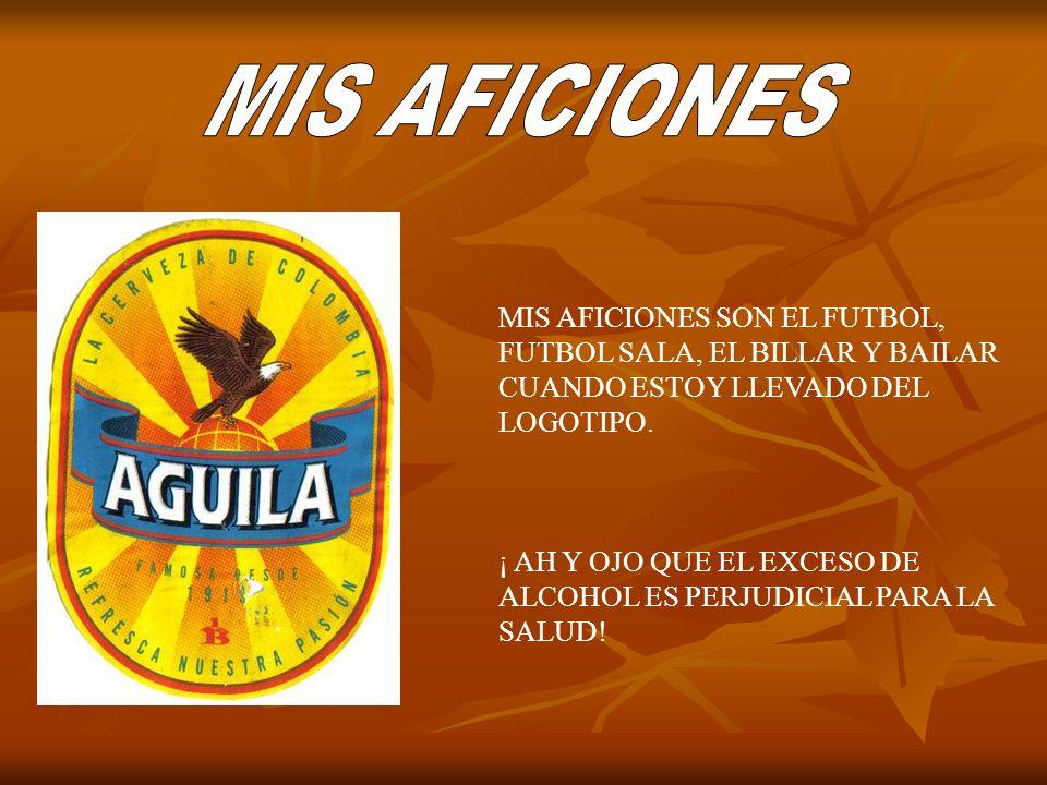 MIS AFICIONES SON EL FUTBOL, FUTBOL SALA, EL BILLAR Y BAILAR CUANDO ESTOY LLEVADO DEL LOGOTIPO. ¡ AH Y OJO QUE EL EXCESO DE ALCOHOL ES PERJUDICIAL PAR