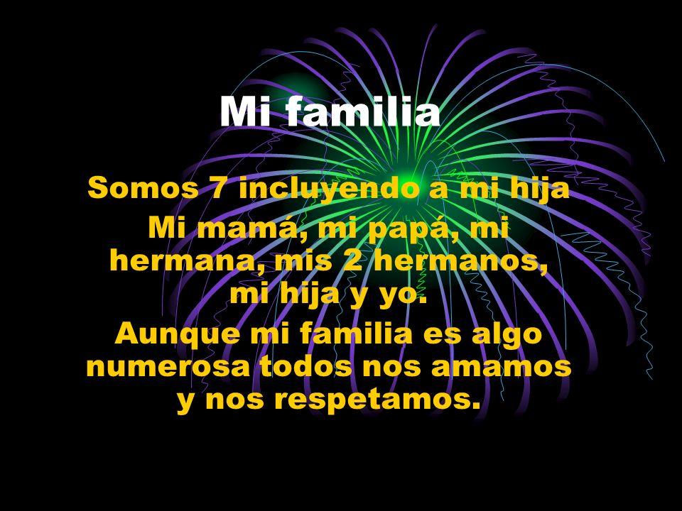 Mi familia Somos 7 incluyendo a mi hija Mi mamá, mi papá, mi hermana, mis 2 hermanos, mi hija y yo.