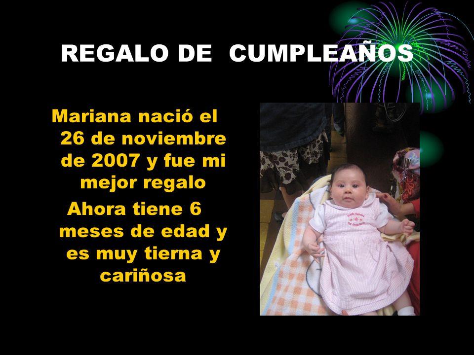 REGALO DE CUMPLEAÑOS Mariana nació el 26 de noviembre de 2007 y fue mi mejor regalo Ahora tiene 6 meses de edad y es muy tierna y cariñosa