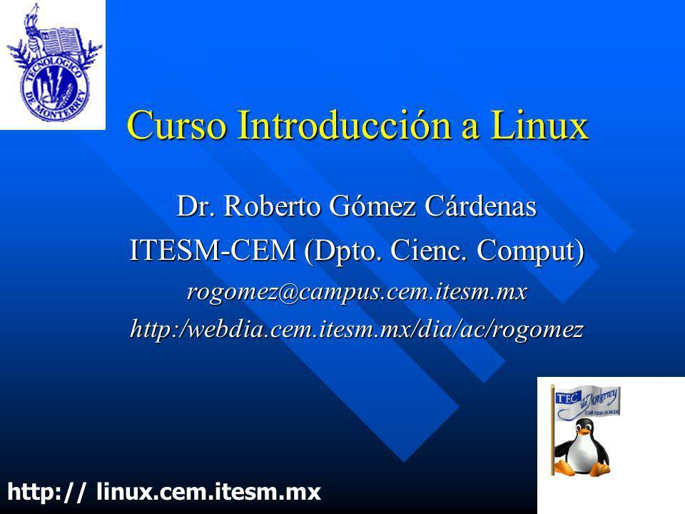 Curso Introducción a Linux Dr. Roberto Gómez Cárdenas ITESM-CEM (Dpto. Cienc. Comput) rogomez @ campus.cem.itesm.mx http:/webdia.cem.itesm.mx/dia/ac/r