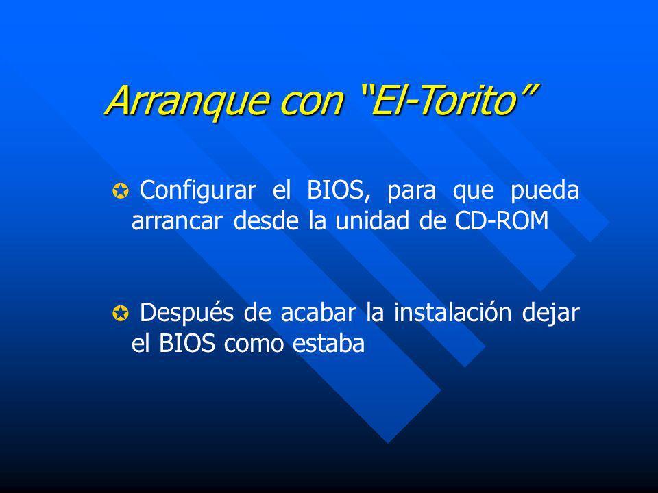 Arranque con El-Torito Configurar el BIOS, para que pueda arrancar desde la unidad de CD-ROM Después de acabar la instalación dejar el BIOS como estab