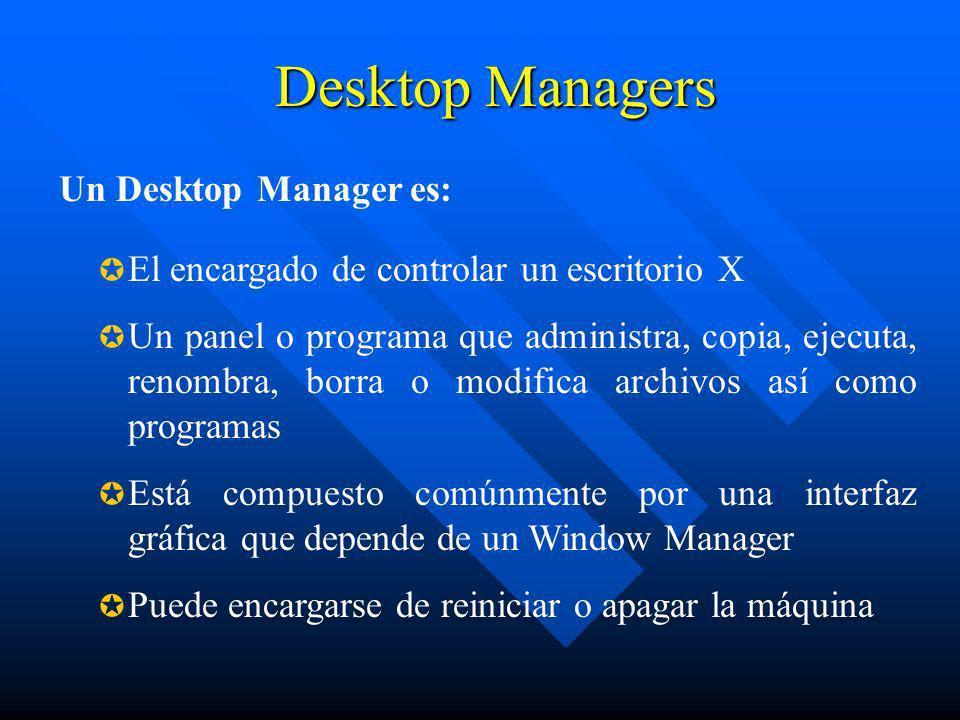 Desktop Managers El encargado de controlar un escritorio X Un panel o programa que administra, copia, ejecuta, renombra, borra o modifica archivos así