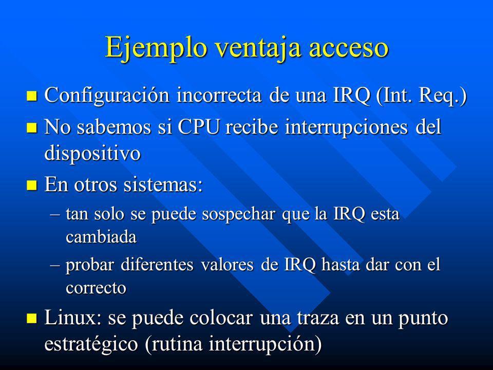 Ejemplo ventaja acceso n Configuración incorrecta de una IRQ (Int. Req.) n No sabemos si CPU recibe interrupciones del dispositivo n En otros sistemas