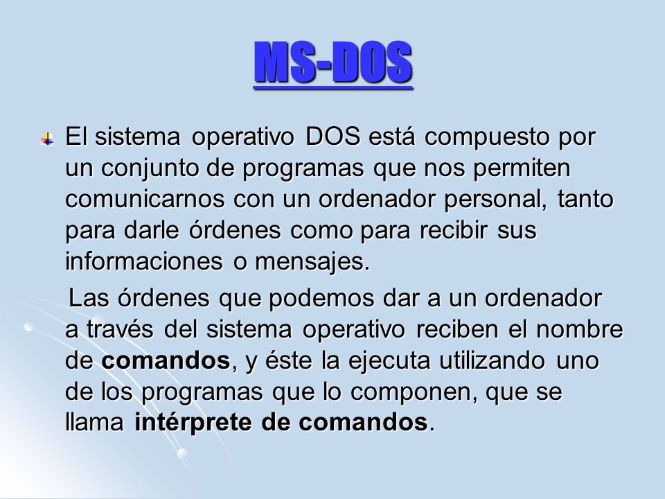 MS-DOS El sistema operativo DOS está compuesto por un conjunto de programas que nos permiten comunicarnos con un ordenador personal, tanto para darle