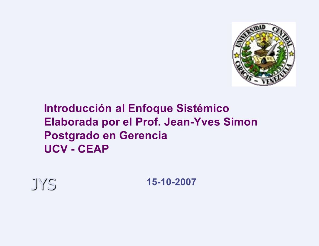 JYS Introducción al Enfoque Sistémico Elaborada por el Prof. Jean-Yves Simon Postgrado en Gerencia UCV - CEAP 15-10-2007