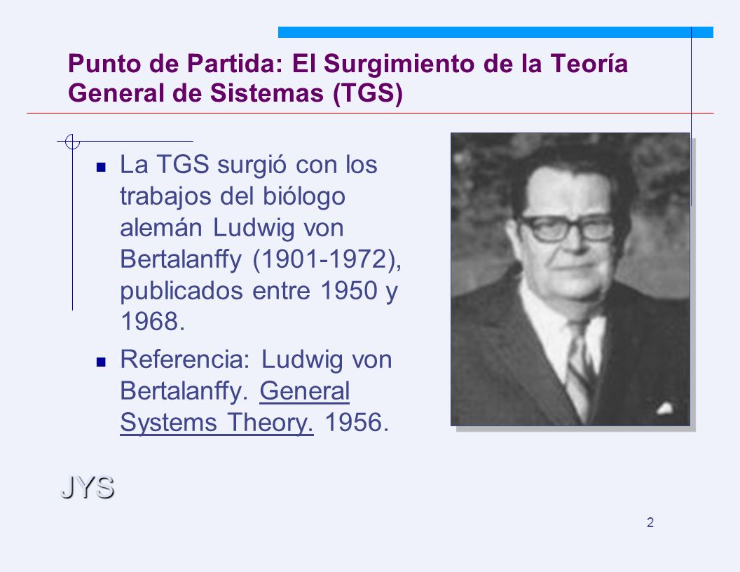 JYS 2 Punto de Partida: El Surgimiento de la Teoría General de Sistemas (TGS) La TGS surgió con los trabajos del biólogo alemán Ludwig von Bertalanffy (1901-1972), publicados entre 1950 y 1968.