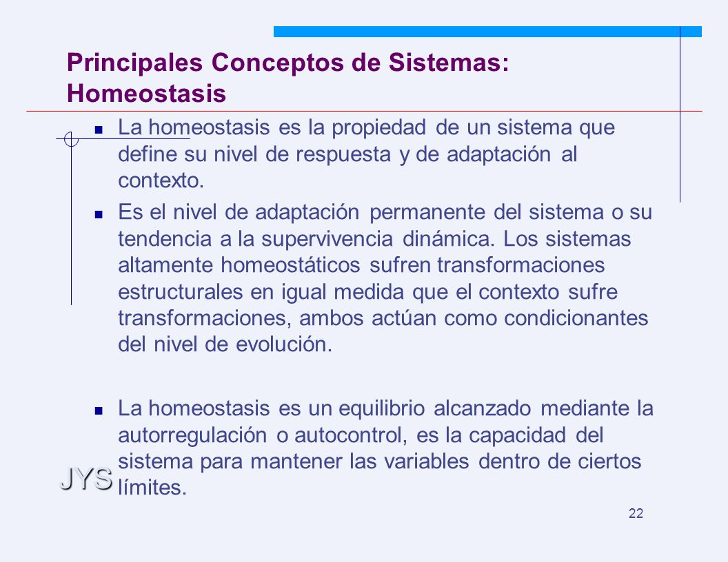 JYS 22 Principales Conceptos de Sistemas: Homeostasis La homeostasis es la propiedad de un sistema que define su nivel de respuesta y de adaptación al contexto.