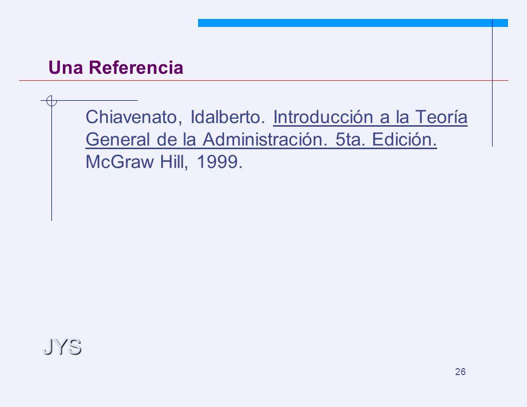 JYS 26 Una Referencia Chiavenato, Idalberto. Introducción a la Teoría General de la Administración. 5ta. Edición. McGraw Hill, 1999.