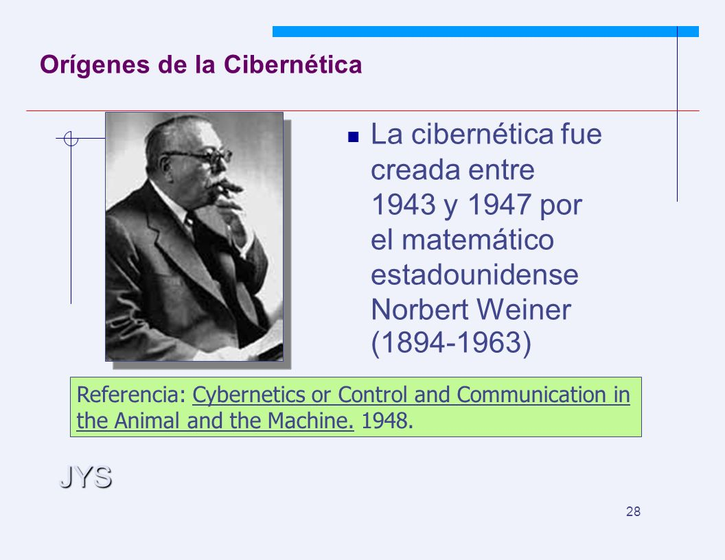 JYS 28 Orígenes de la Cibernética La cibernética fue creada entre 1943 y 1947 por el matemático estadounidense Norbert Weiner (1894-1963) Referencia: Cybernetics or Control and Communication in the Animal and the Machine.