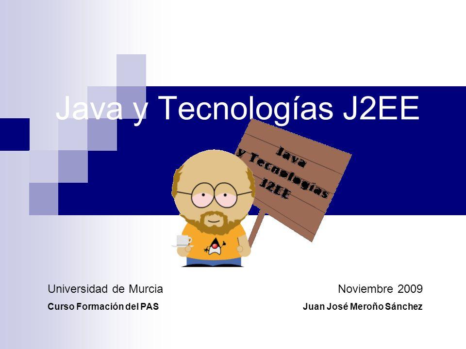 Java y Tecnologías J2EE Noviembre 2009 Juan José Meroño Sánchez Universidad de Murcia Curso Formación del PAS