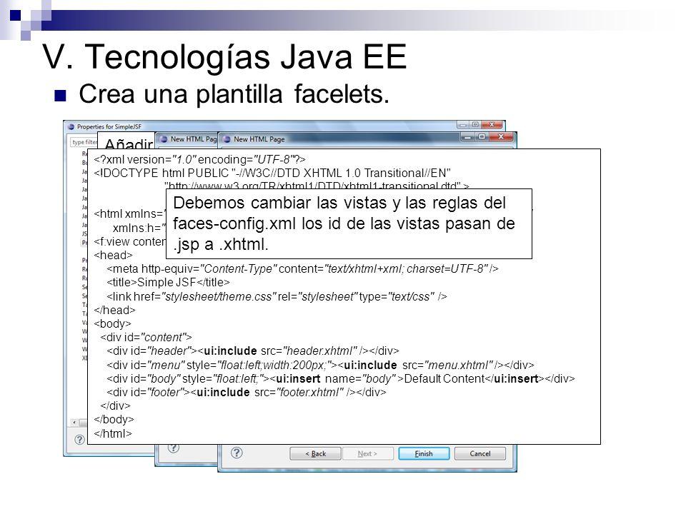 V. Tecnologías Java EE Crea una plantilla facelets. Añadir la librería Facelets: jsf-facelets-1.1.15.B1.jar Nota: web.xml y faces-config.xml los modif