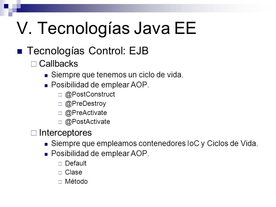 V. Tecnologías Java EE Tecnologías Control: EJB Callbacks Siempre que tenemos un ciclo de vida. Posibilidad de emplear AOP. @PostConstruct @PreDestroy
