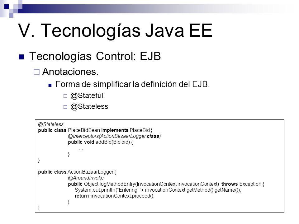 V. Tecnologías Java EE Tecnologías Control: EJB Anotaciones. Forma de simplificar la definición del EJB. @Stateful @Stateless public class PlaceBidBea