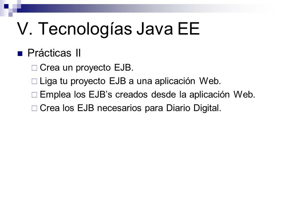 V. Tecnologías Java EE Prácticas II Crea un proyecto EJB. Liga tu proyecto EJB a una aplicación Web. Emplea los EJBs creados desde la aplicación Web.