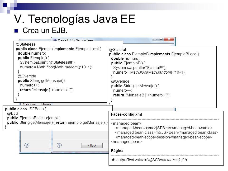 V. Tecnologías Java EE Crea un EJB. @Stateless public class Ejemplo implements EjemploLocal { double numero; public Ejemplo() { System.out.println(