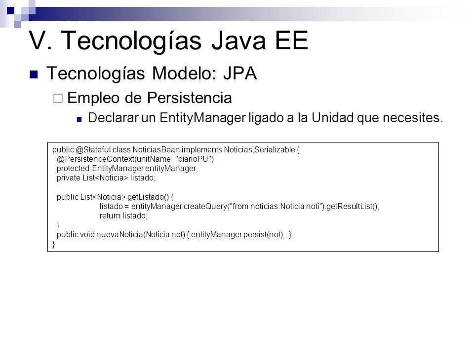 V. Tecnologías Java EE Tecnologías Modelo: JPA Empleo de Persistencia Declarar un EntityManager ligado a la Unidad que necesites. public @Stateful cla