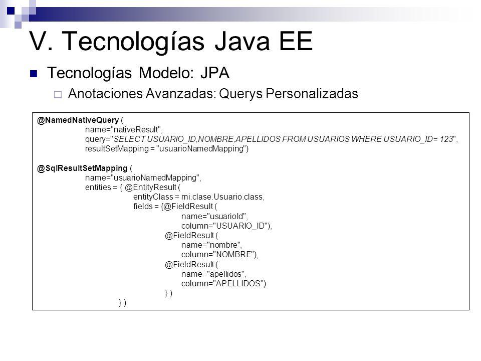 V. Tecnologías Java EE Tecnologías Modelo: JPA Anotaciones Avanzadas: Querys Personalizadas @NamedNativeQuery ( name=