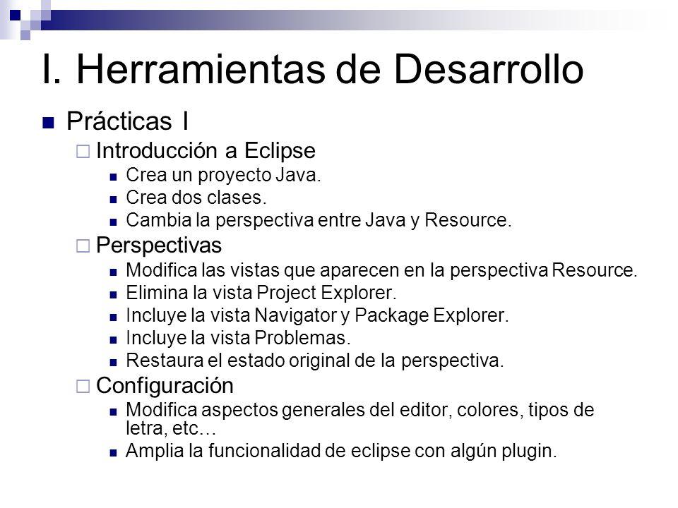 I. Herramientas de Desarrollo Prácticas I Introducción a Eclipse Crea un proyecto Java. Crea dos clases. Cambia la perspectiva entre Java y Resource.