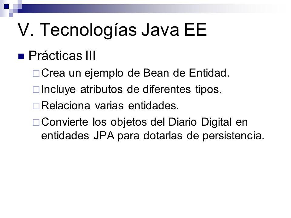 V. Tecnologías Java EE Prácticas III Crea un ejemplo de Bean de Entidad. Incluye atributos de diferentes tipos. Relaciona varias entidades. Convierte