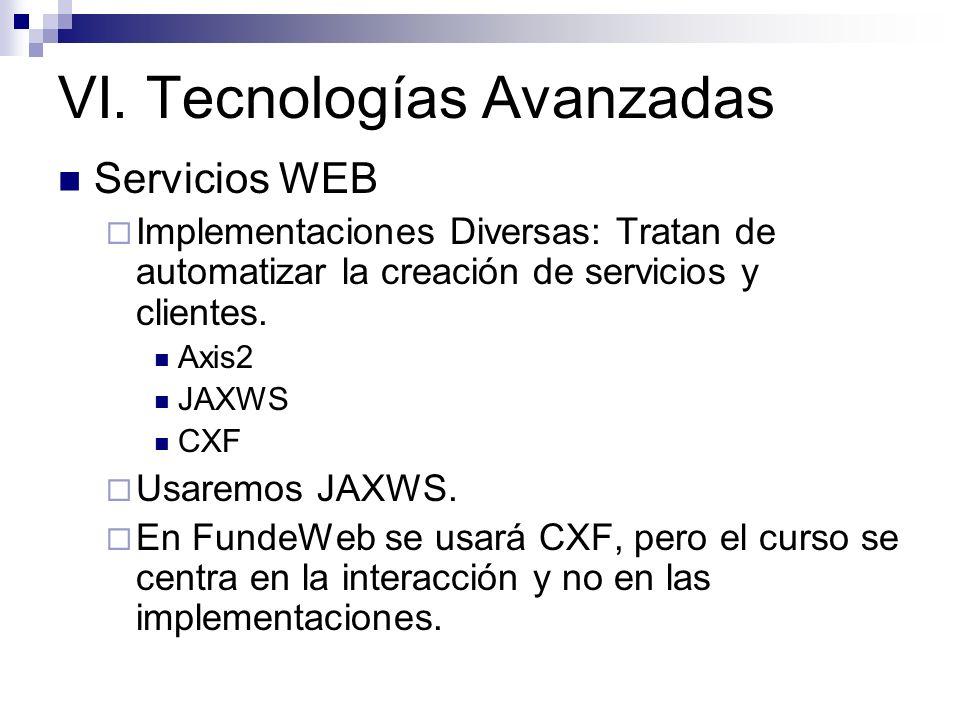 VI. Tecnologías Avanzadas Servicios WEB Implementaciones Diversas: Tratan de automatizar la creación de servicios y clientes. Axis2 JAXWS CXF Usaremos