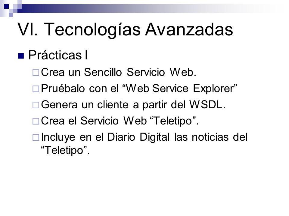 VI. Tecnologías Avanzadas Prácticas I Crea un Sencillo Servicio Web. Pruébalo con el Web Service Explorer Genera un cliente a partir del WSDL. Crea el