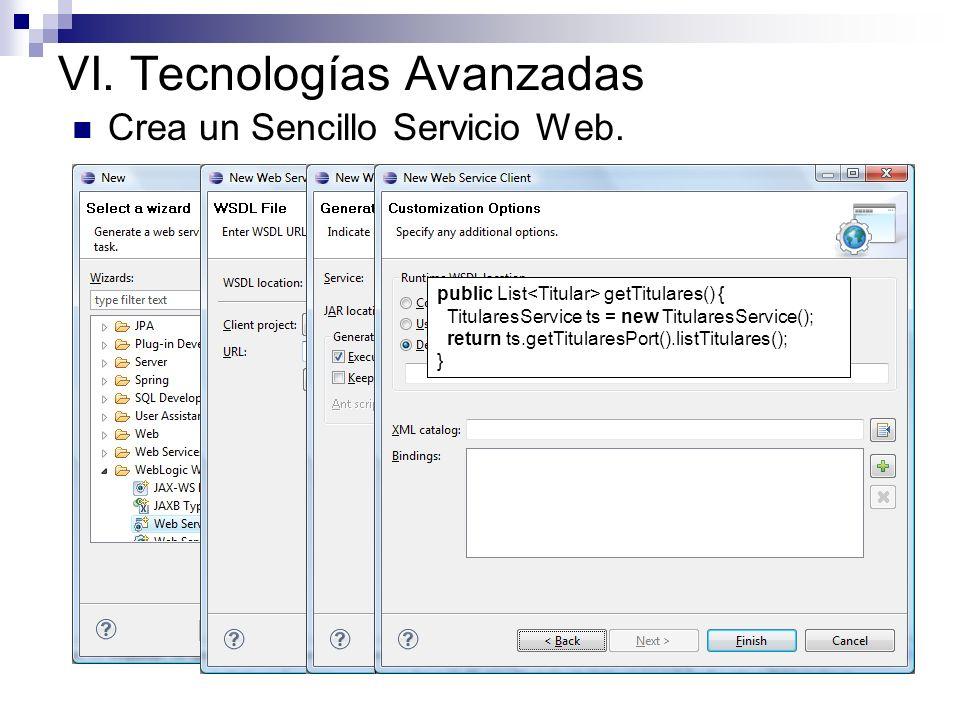 VI. Tecnologías Avanzadas Crea un Sencillo Servicio Web. public List getTitulares() { TitularesService ts = new TitularesService(); return ts.getTitul