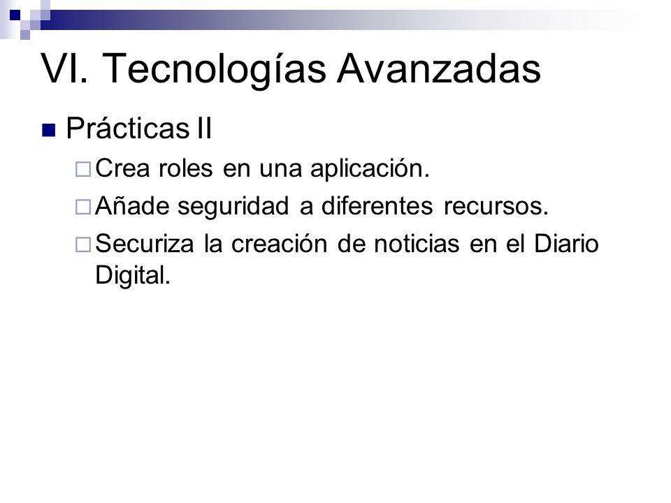 VI. Tecnologías Avanzadas Prácticas II Crea roles en una aplicación. Añade seguridad a diferentes recursos. Securiza la creación de noticias en el Dia
