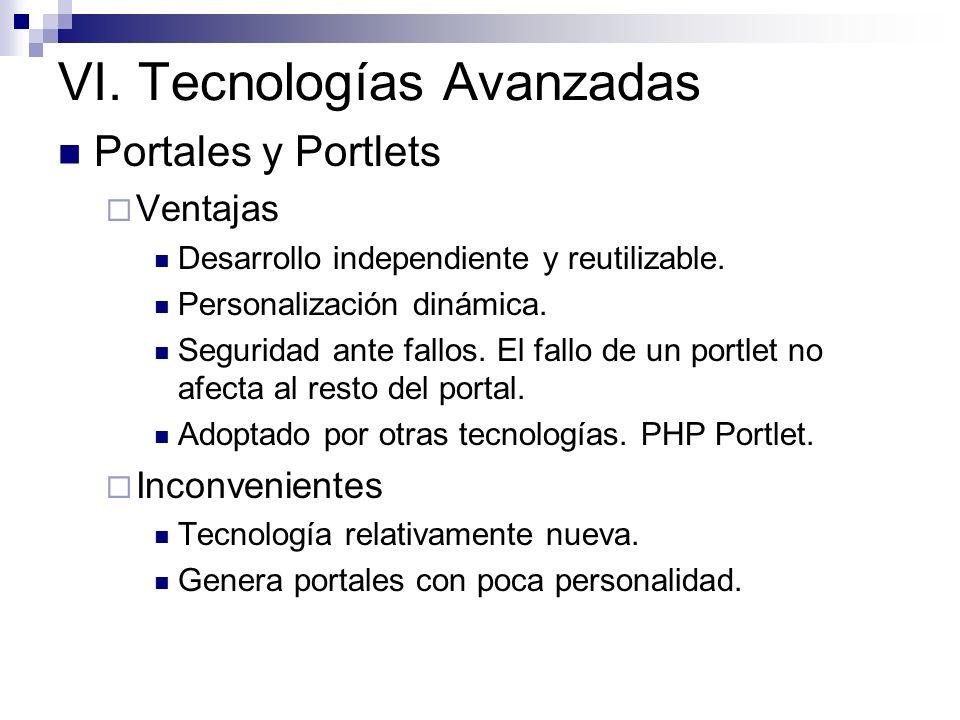 VI. Tecnologías Avanzadas Portales y Portlets Ventajas Desarrollo independiente y reutilizable. Personalización dinámica. Seguridad ante fallos. El fa