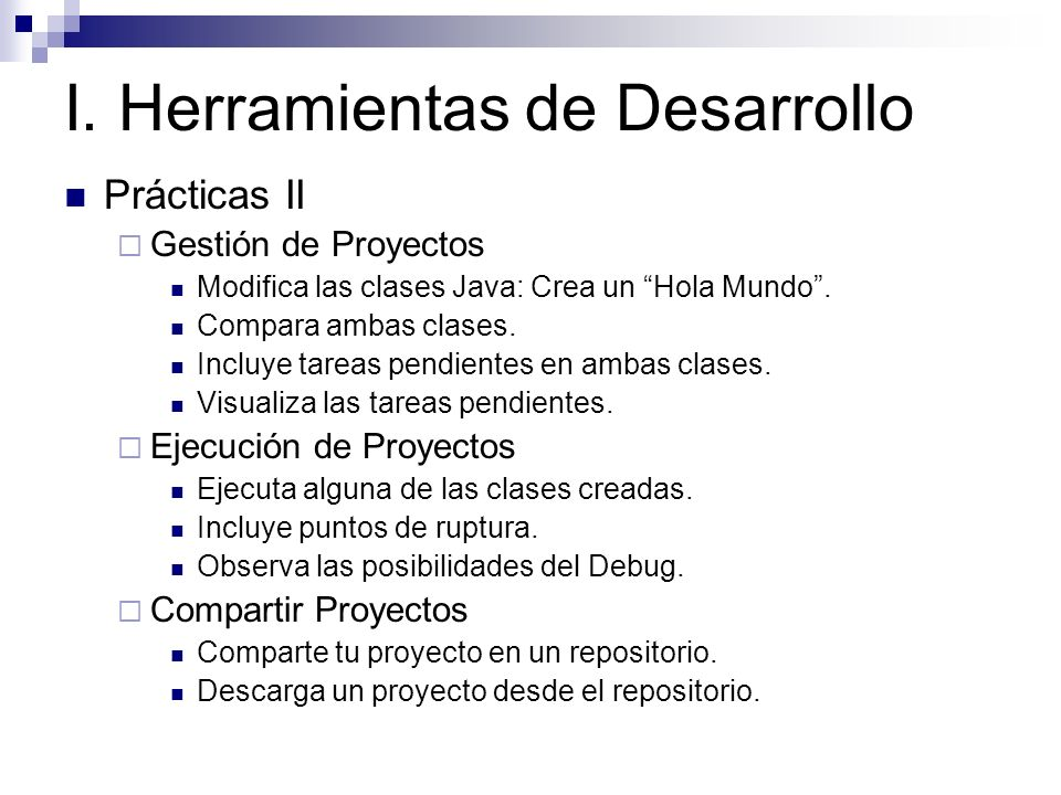 I. Herramientas de Desarrollo Prácticas II Gestión de Proyectos Modifica las clases Java: Crea un Hola Mundo. Compara ambas clases. Incluye tareas pen