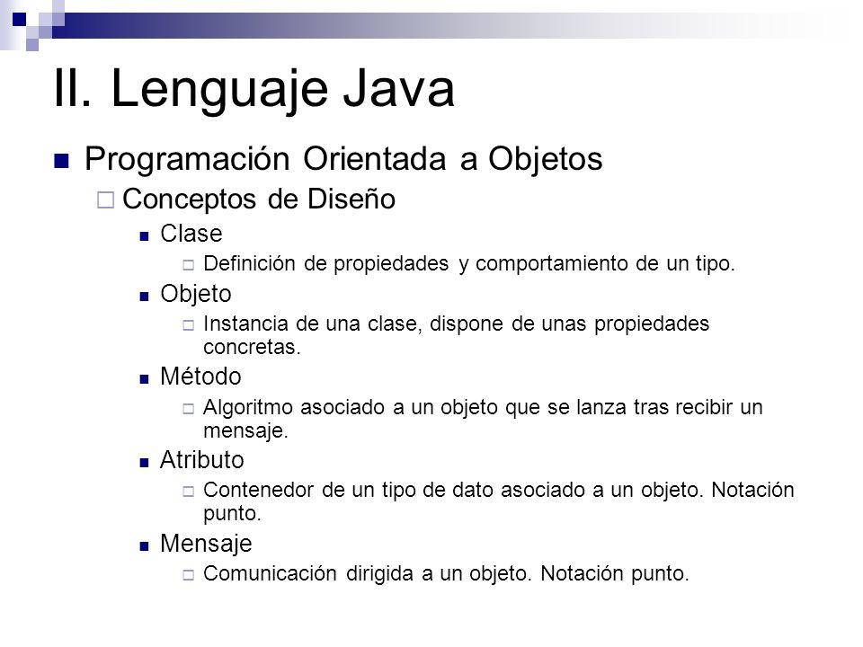 II. Lenguaje Java Programación Orientada a Objetos Conceptos de Diseño Clase Definición de propiedades y comportamiento de un tipo. Objeto Instancia d