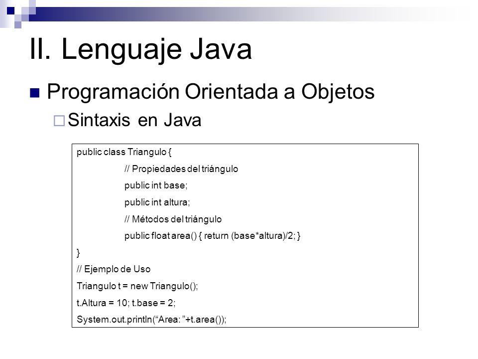II. Lenguaje Java Programación Orientada a Objetos Sintaxis en Java public class Triangulo { // Propiedades del triángulo public int base; public int