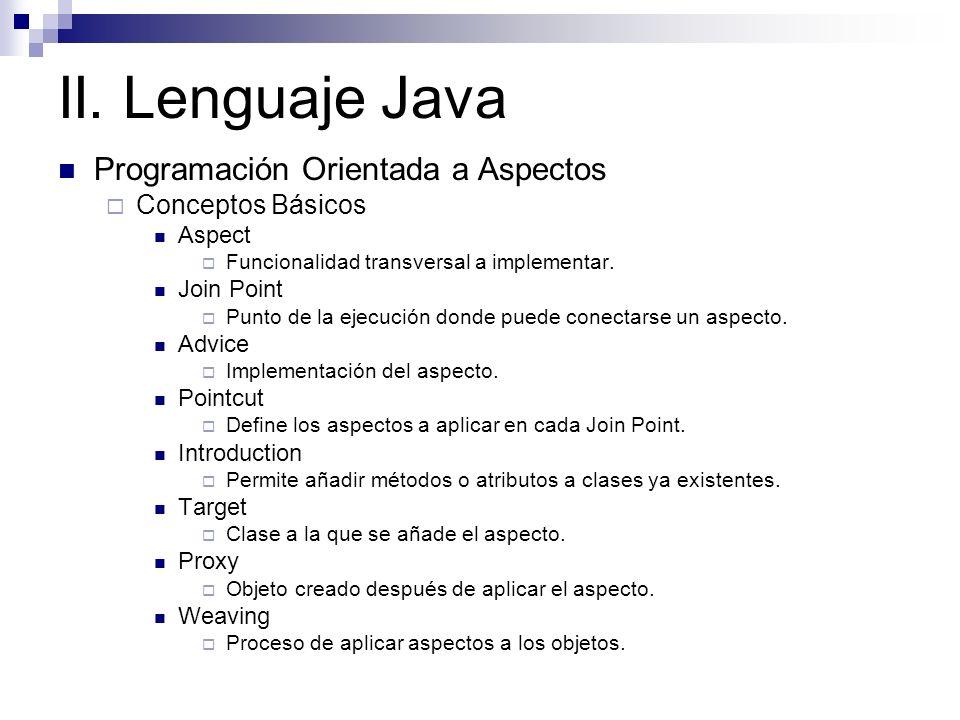 II. Lenguaje Java Programación Orientada a Aspectos Conceptos Básicos Aspect Funcionalidad transversal a implementar. Join Point Punto de la ejecución