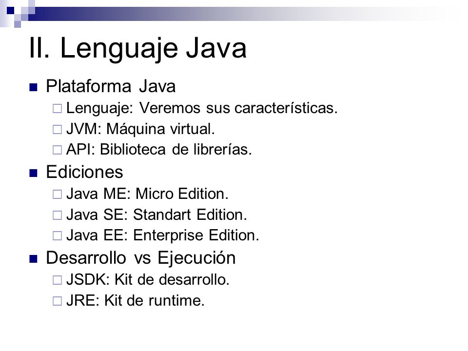 II. Lenguaje Java Plataforma Java Lenguaje: Veremos sus características. JVM: Máquina virtual. API: Biblioteca de librerías. Ediciones Java ME: Micro