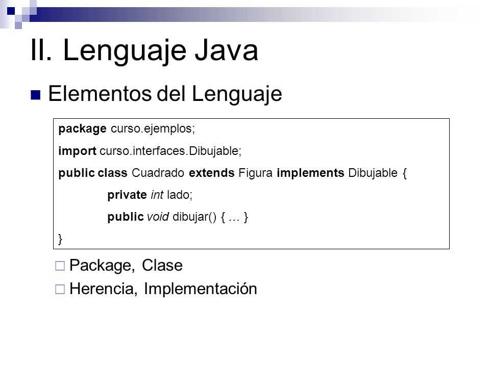 II. Lenguaje Java Elementos del Lenguaje Package, Clase Herencia, Implementación package curso.ejemplos; import curso.interfaces.Dibujable; public cla