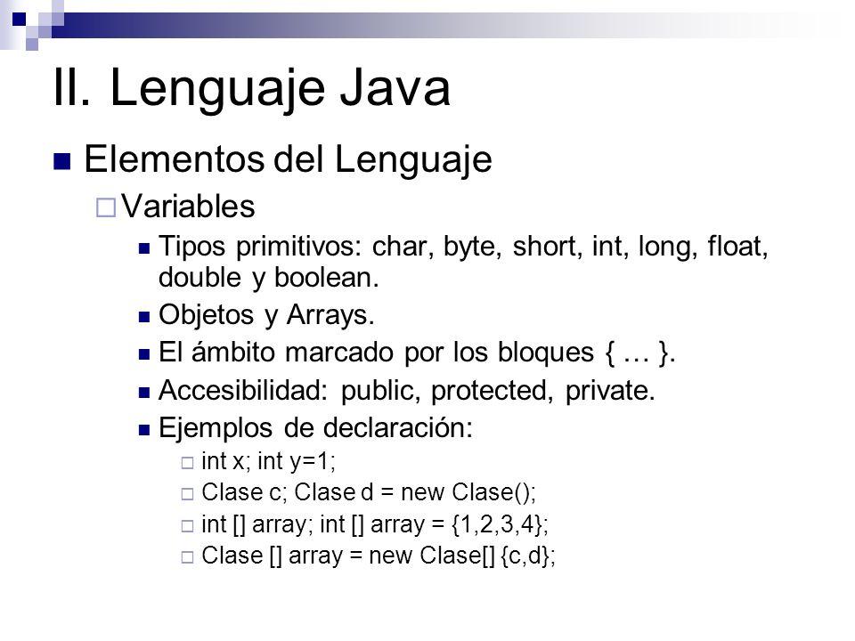 II. Lenguaje Java Elementos del Lenguaje Variables Tipos primitivos: char, byte, short, int, long, float, double y boolean. Objetos y Arrays. El ámbit