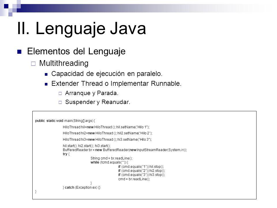 II. Lenguaje Java Elementos del Lenguaje Multithreading Capacidad de ejecución en paralelo. Extender Thread o Implementar Runnable. Arranque y Parada.
